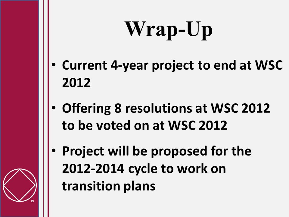  Wrap-Up Current 4-year project to end at WSC 2012 Offering 8 resolutions at WSC 2012 to be voted on at WSC 2012 Project will be proposed for the 2012-2014 cycle to work on transition plans