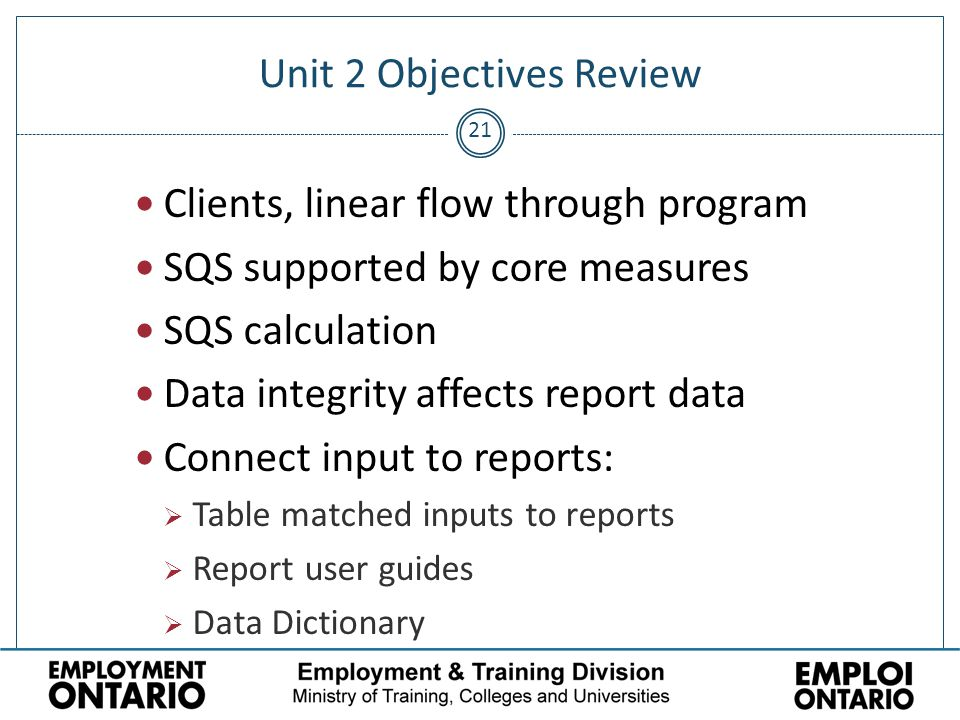 21 Unit 2 Objectives Review Clients, linear flow through program SQS supported by core measures SQS calculation Data integrity affects report data Connect input to reports:  Table matched inputs to reports  Report user guides  Data Dictionary