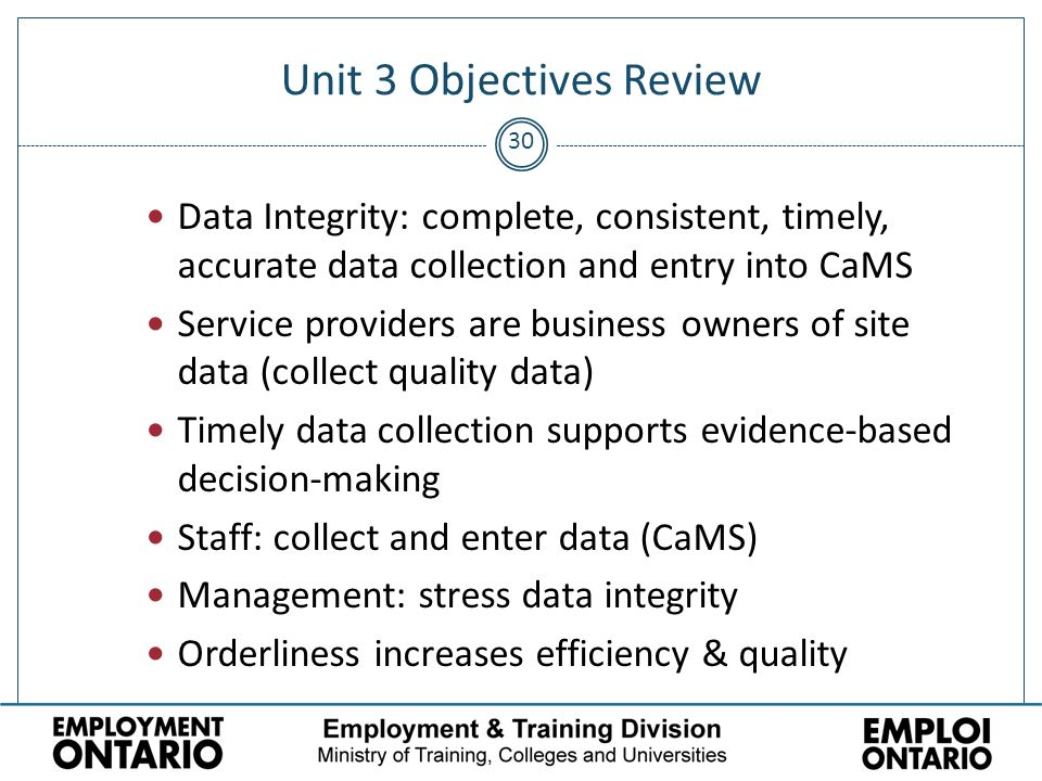 30 Unit 3 Objectives Review Data Integrity: complete, consistent, timely, accurate data collection and entry into CaMS Service providers are business owners of site data (collect quality data) Timely data collection supports evidence-based decision-making Staff: collect and enter data (CaMS) Management: stress data integrity Orderliness increases efficiency & quality