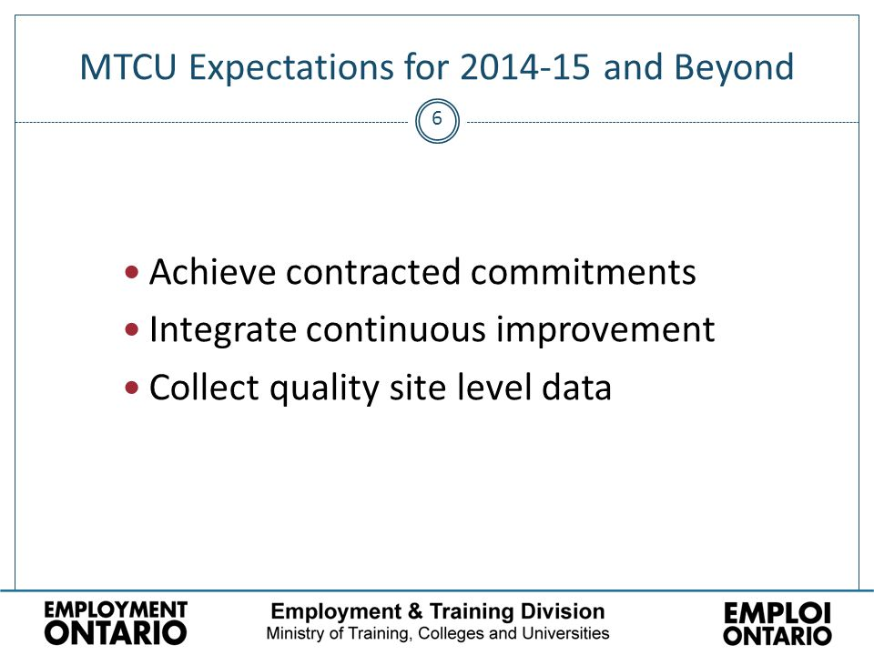 6 MTCU Expectations for 2014-15 and Beyond Achieve contracted commitments Integrate continuous improvement Collect quality site level data