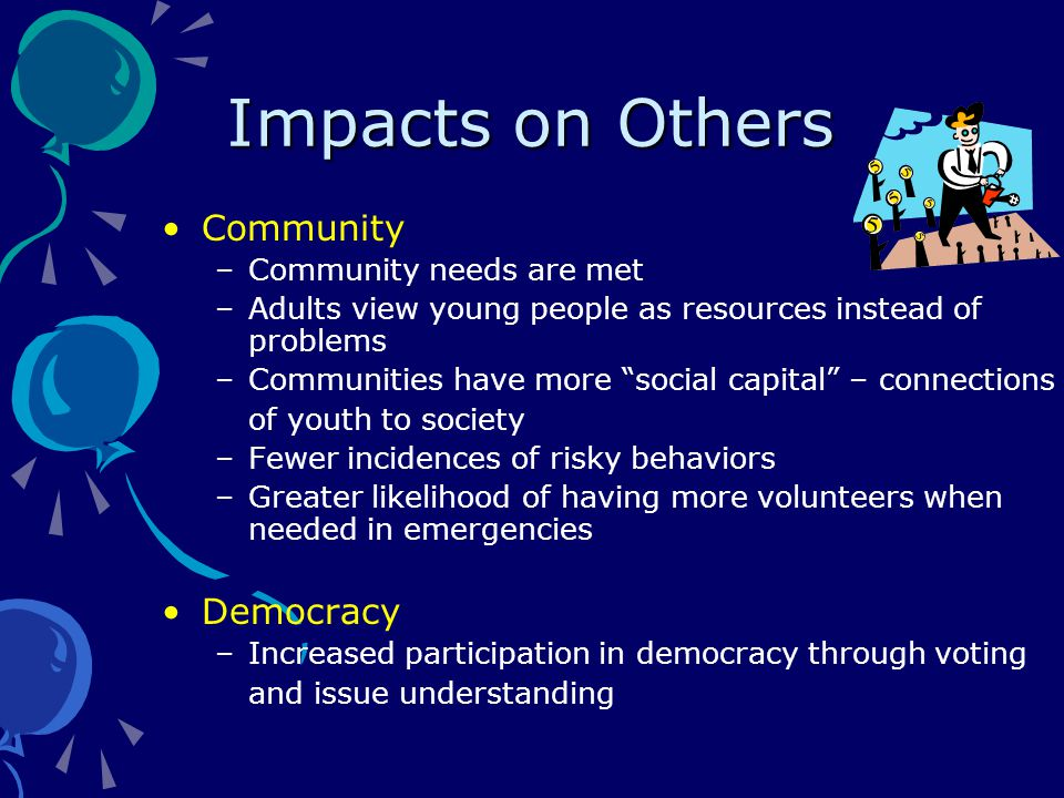 Impacts on Others Community –Community needs are met –Adults view young people as resources instead of problems –Communities have more social capital – connections of youth to society –Fewer incidences of risky behaviors –Greater likelihood of having more volunteers when needed in emergencies Democracy –Increased participation in democracy through voting and issue understanding