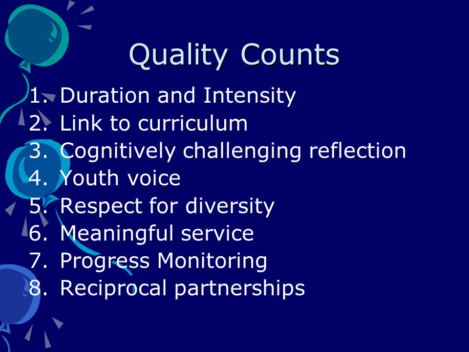 Quality Counts 1.Duration and Intensity 2.Link to curriculum 3.Cognitively challenging reflection 4.Youth voice 5.Respect for diversity 6.Meaningful service 7.Progress Monitoring 8.Reciprocal partnerships