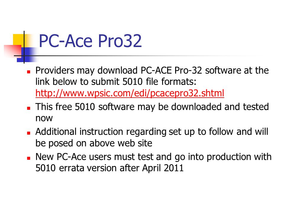 PC-Ace Pro32 Providers may download PC-ACE Pro-32 software at the link below to submit 5010 file formats: http://www.wpsic.com/edi/pcacepro32.shtml http://www.wpsic.com/edi/pcacepro32.shtml This free 5010 software may be downloaded and tested now Additional instruction regarding set up to follow and will be posed on above web site New PC-Ace users must test and go into production with 5010 errata version after April 2011