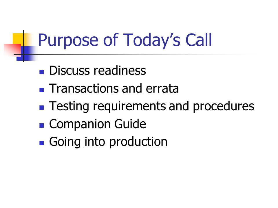 Purpose of Today's Call Discuss readiness Transactions and errata Testing requirements and procedures Companion Guide Going into production