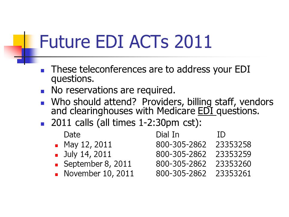 Future EDI ACTs 2011 These teleconferences are to address your EDI questions. No reservations are required. Who should attend? Providers, billing staf