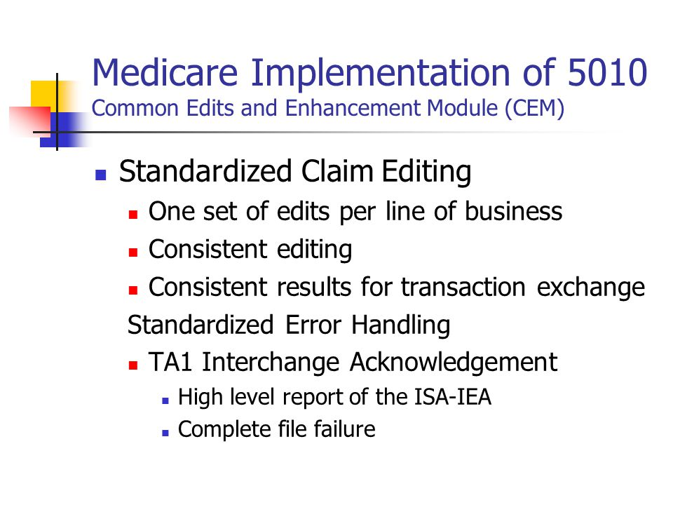 Medicare Implementation of 5010 Common Edits and Enhancement Module (CEM) Standardized Claim Editing One set of edits per line of business Consistent