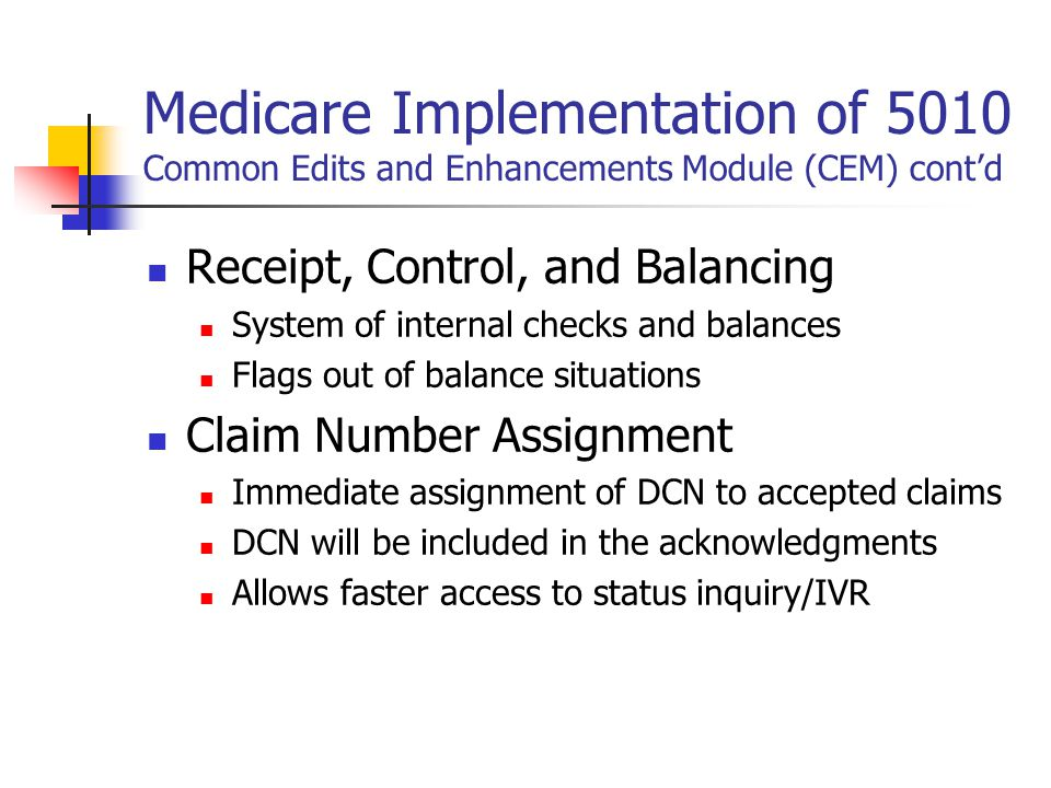 Medicare Implementation of 5010 Common Edits and Enhancements Module (CEM) cont'd Receipt, Control, and Balancing System of internal checks and balances Flags out of balance situations Claim Number Assignment Immediate assignment of DCN to accepted claims DCN will be included in the acknowledgments Allows faster access to status inquiry/IVR