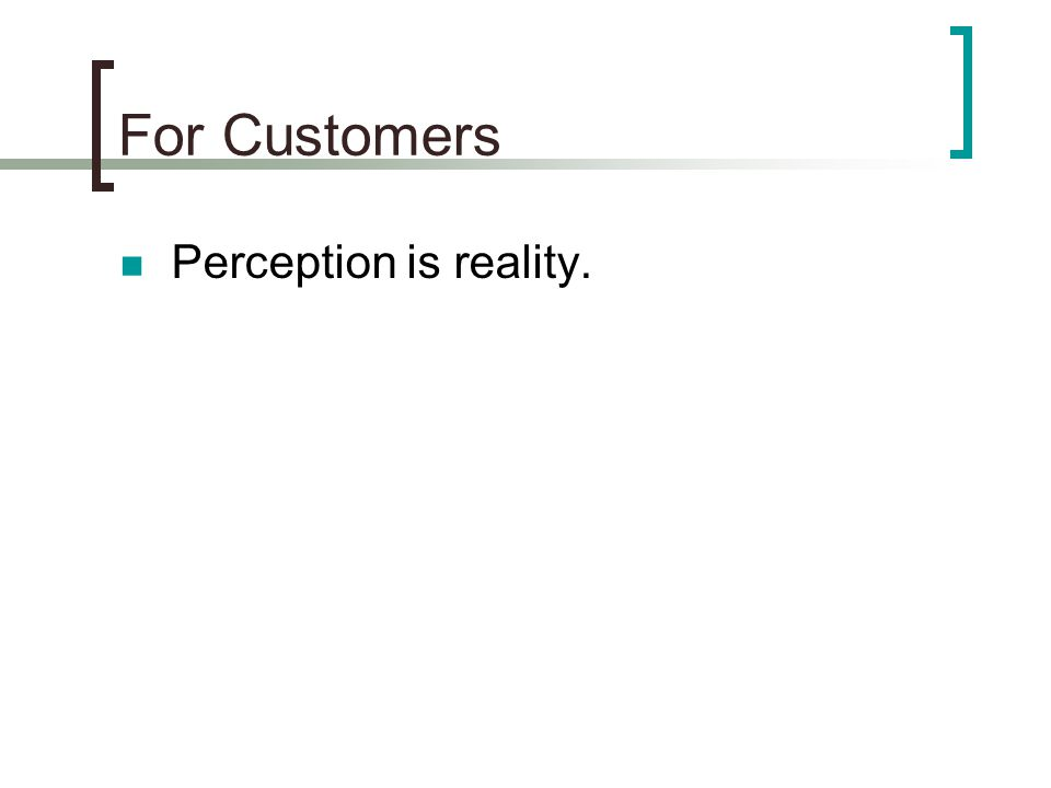 For Customers Perception is reality.