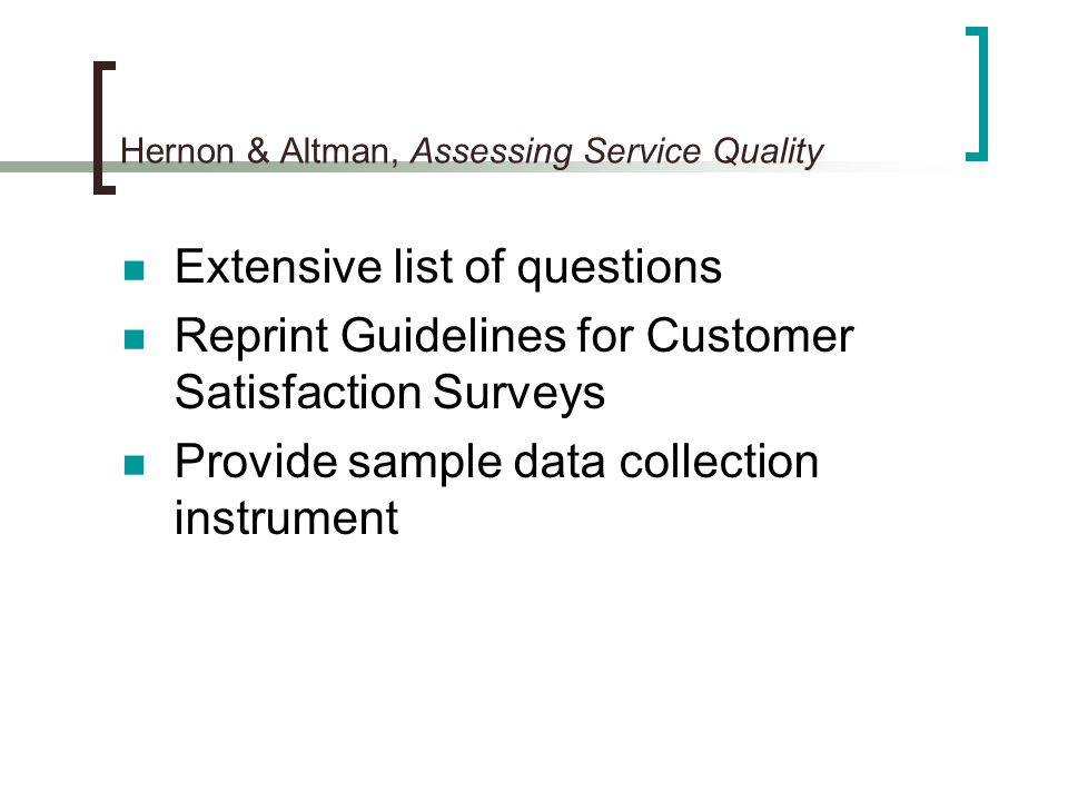 Hernon & Altman, Assessing Service Quality Extensive list of questions Reprint Guidelines for Customer Satisfaction Surveys Provide sample data collec