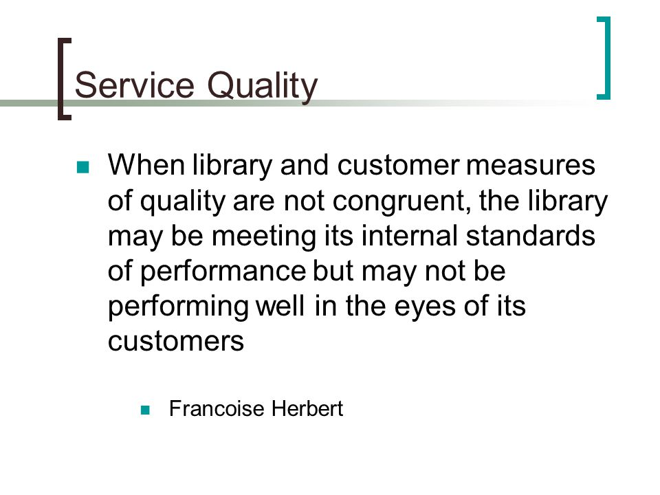 Service Quality When library and customer measures of quality are not congruent, the library may be meeting its internal standards of performance but