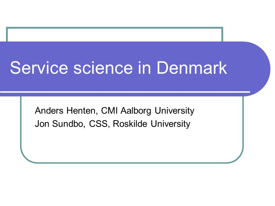 Service science in Denmark Anders Henten, CMI Aalborg University Jon Sundbo, CSS, Roskilde University