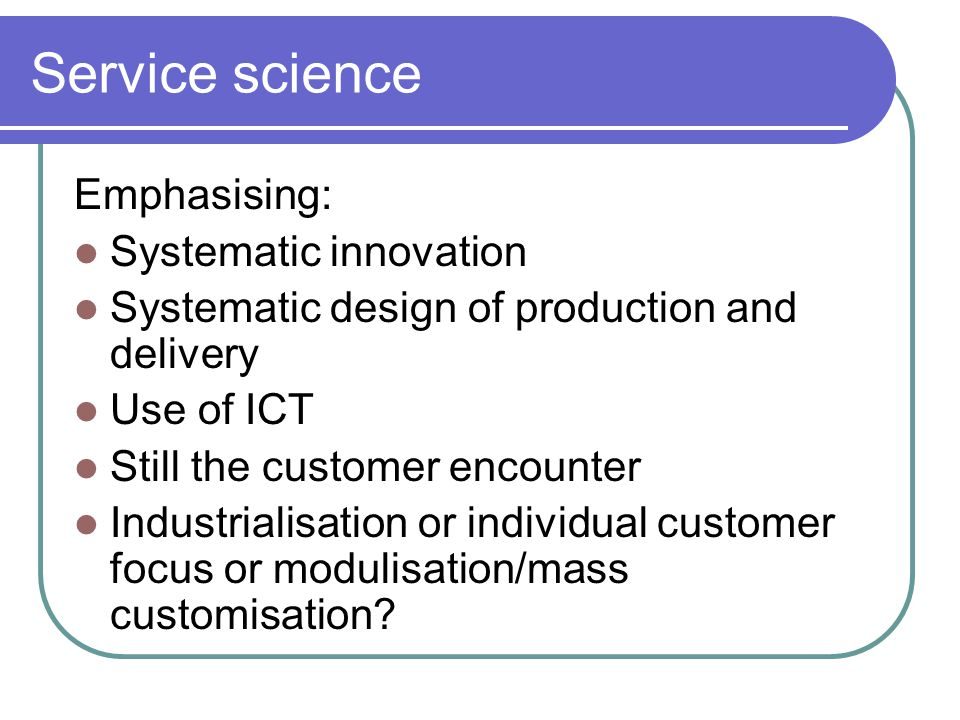 Service science Emphasising: Systematic innovation Systematic design of production and delivery Use of ICT Still the customer encounter Industrialisation or individual customer focus or modulisation/mass customisation?