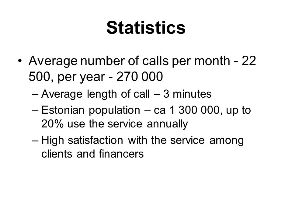 Statistics Average number of calls per month - 22 500, per year - 270 000 –Average length of call – 3 minutes –Estonian population – ca 1 300 000, up to 20% use the service annually –High satisfaction with the service among clients and financers