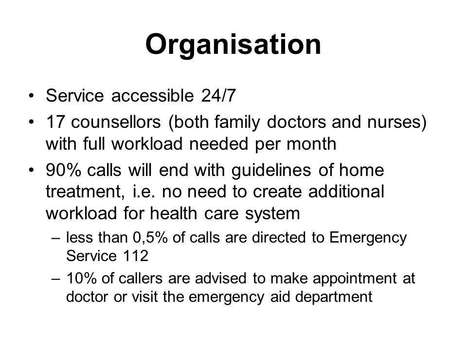Organisation Service accessible 24/7 17 counsellors (both family doctors and nurses) with full workload needed per month 90% calls will end with guidelines of home treatment, i.e.