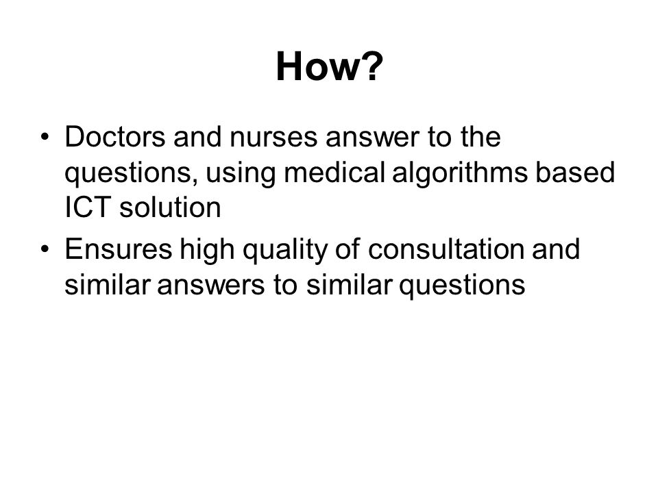 How? Doctors and nurses answer to the questions, using medical algorithms based ICT solution Ensures high quality of consultation and similar answers
