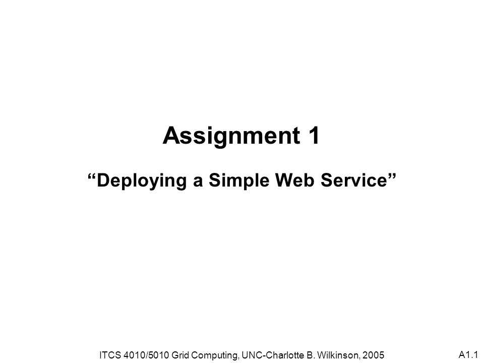 A1.1 Assignment 1 Deploying a Simple Web Service ITCS 4010/5010 Grid Computing, UNC-Charlotte B.