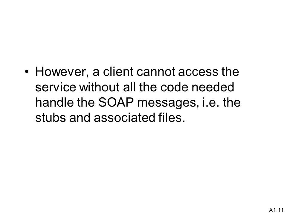 A1.11 However, a client cannot access the service without all the code needed handle the SOAP messages, i.e.