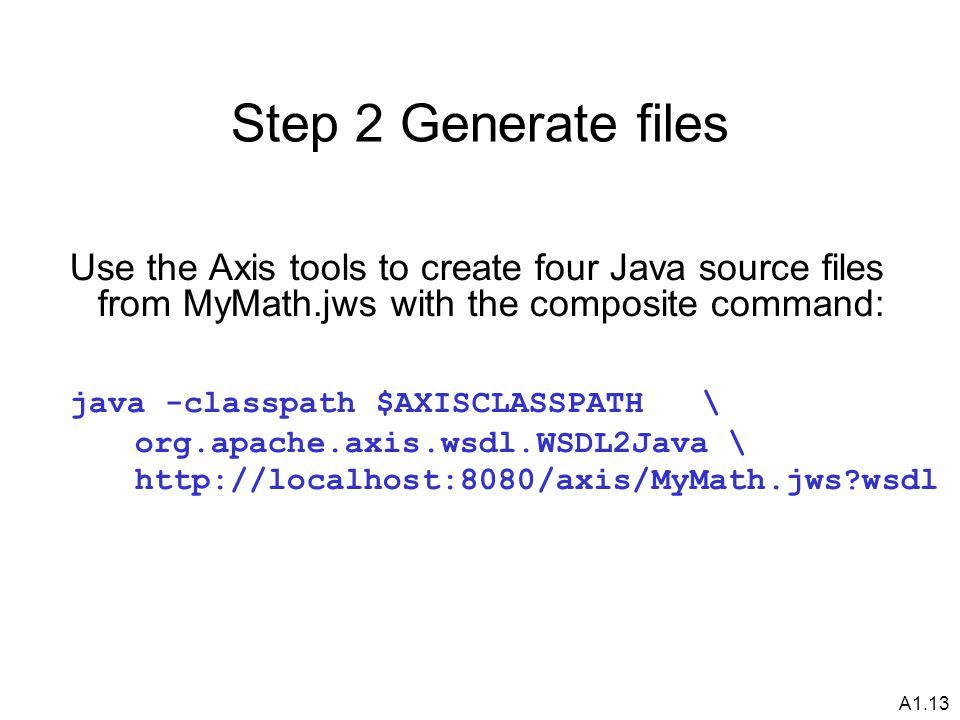 A1.13 Step 2 Generate files Use the Axis tools to create four Java source files from MyMath.jws with the composite command: java -classpath $AXISCLASSPATH \ org.apache.axis.wsdl.WSDL2Java \ http://localhost:8080/axis/MyMath.jws?wsdl