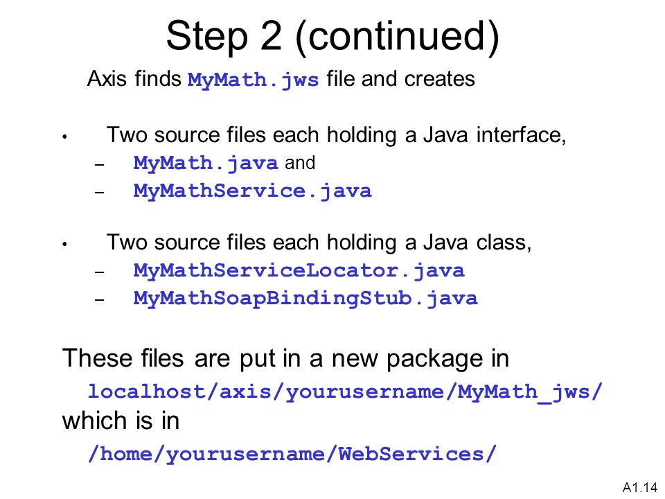 A1.14 Step 2 (continued) Axis finds MyMath.jws file and creates Two source files each holding a Java interface, – MyMath.java and – MyMathService.java Two source files each holding a Java class, – MyMathServiceLocator.java – MyMathSoapBindingStub.java These files are put in a new package in localhost/axis/yourusername/MyMath_jws/ which is in /home/yourusername/WebServices/
