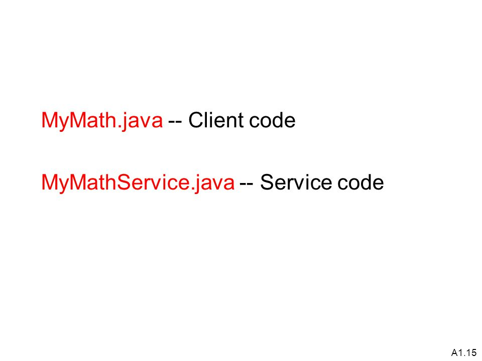 A1.15 MyMath.java -- Client code MyMathService.java -- Service code