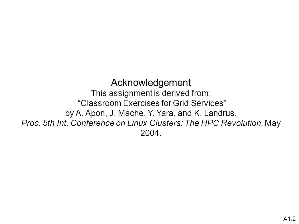 A1.2 Acknowledgement This assignment is derived from: Classroom Exercises for Grid Services by A.