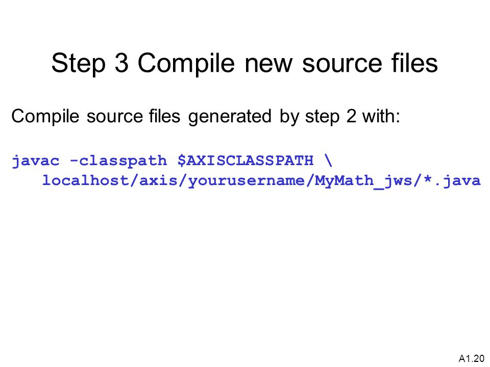 A1.20 Step 3 Compile new source files Compile source files generated by step 2 with: javac -classpath $AXISCLASSPATH \ localhost/axis/yourusername/MyMath_jws/*.java
