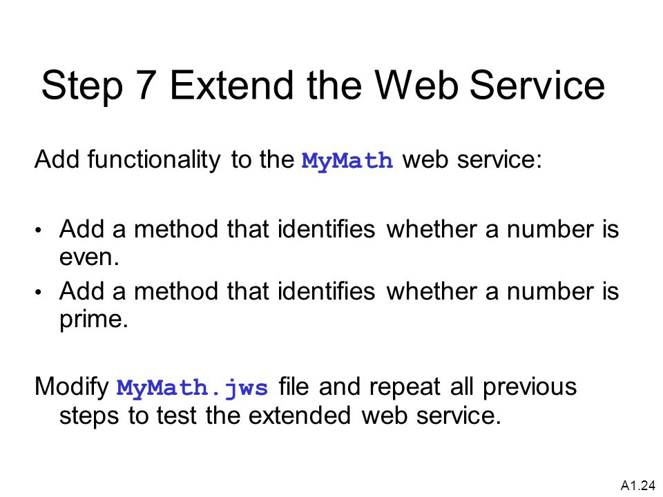 A1.24 Step 7 Extend the Web Service Add functionality to the MyMath web service: Add a method that identifies whether a number is even.