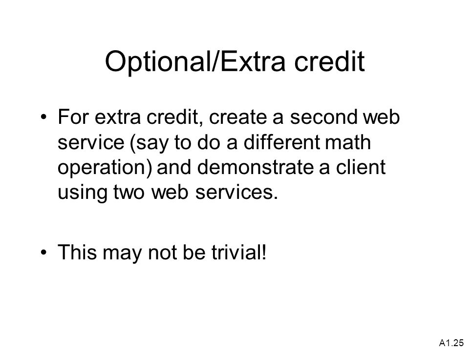 A1.25 Optional/Extra credit For extra credit, create a second web service (say to do a different math operation) and demonstrate a client using two web services.