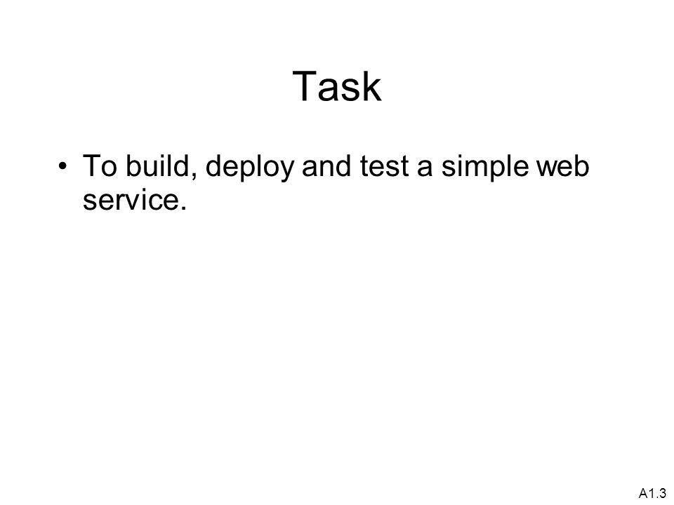 A1.3 Task To build, deploy and test a simple web service.