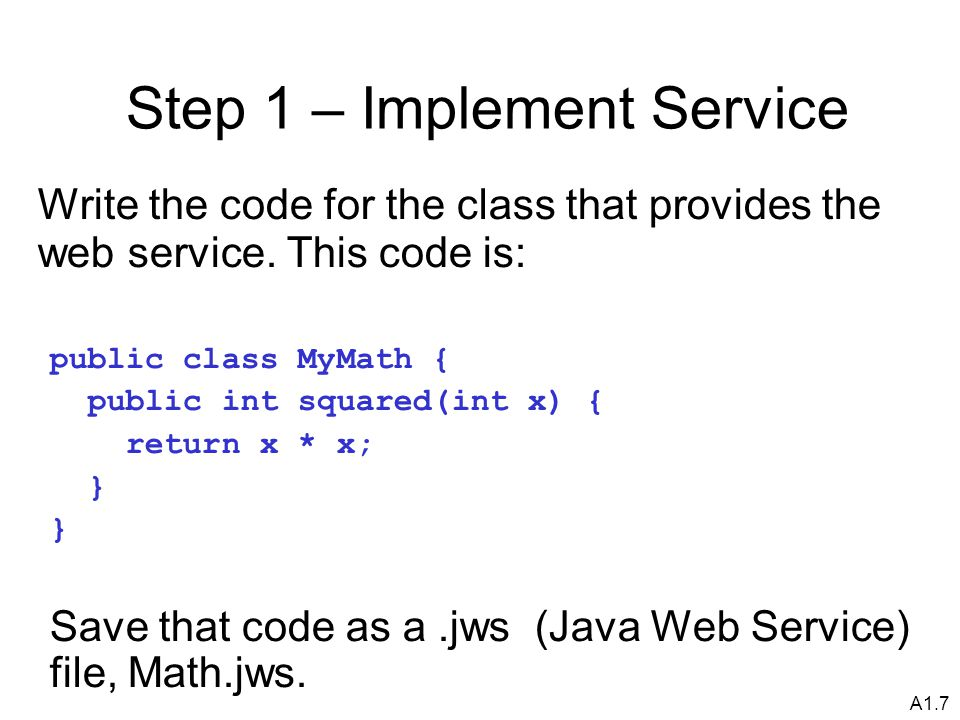 A1.7 Step 1 – Implement Service Write the code for the class that provides the web service.