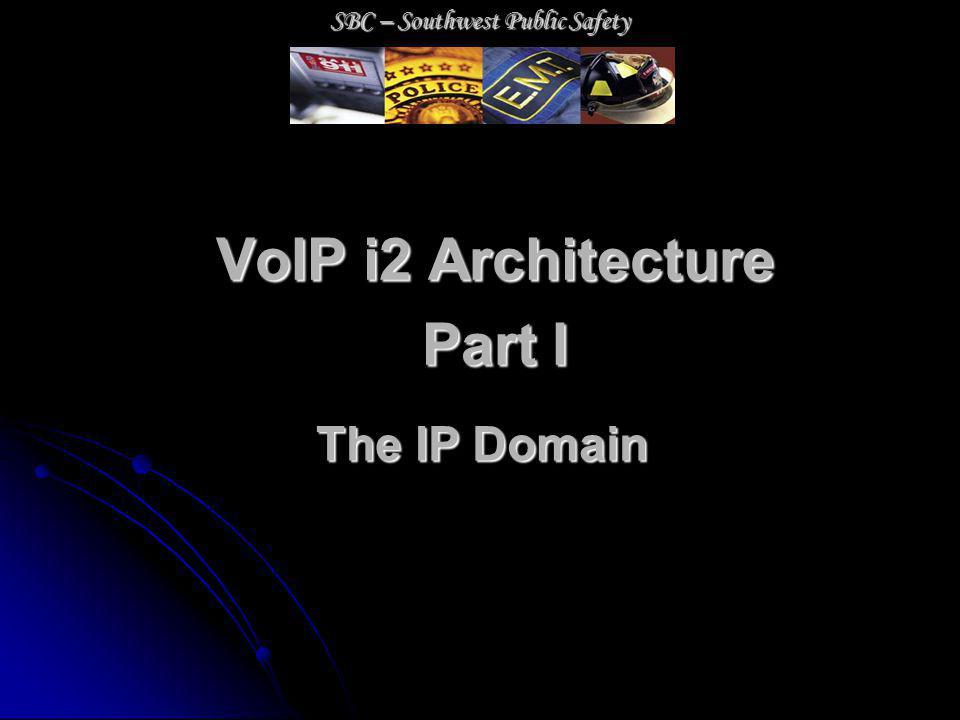 VoIP i2 Architecture Part I The IP Domain SBC – Southwest Public Safety