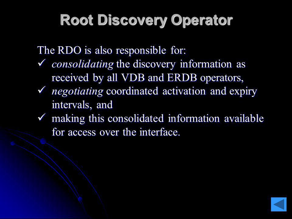 Root Discovery Operator The RDO is responsible for: maintaining and making available the identities of the key VDB and ERDB functions in the network.