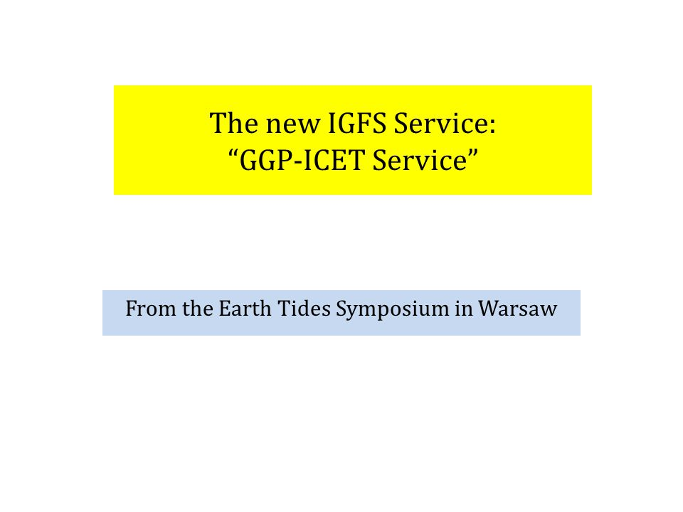 GGP-ICET Service GGP Database: GFZ/Potsdam (and ICET, EarthCube?...) Mandate: (1)archive, manage, and distribute SG 1 min and 1 sec data (2)make appropriate corrections to 1 min data to arrive at a reliable long-term 1-hr residual gravity series for each GGP station ICET Database: Tahiti Mandate: (1)archive gravity, tilt, strain data (2) produce 1 min corrected SG files (3) produce gravimetric tidal factors for GGP stations Board of Directors Terms of Reference Comment: GGP and ICET will merge into one service with one BoD, and one ToR, but maintain different mandates.