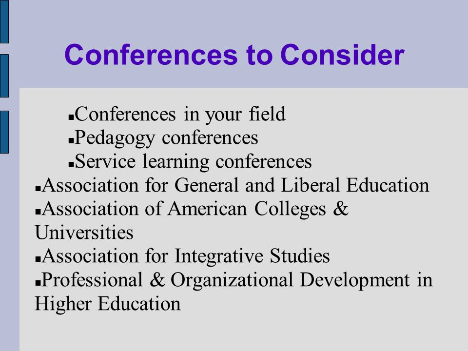 Conferences to Consider Conferences in your field Pedagogy conferences Service learning conferences Association for General and Liberal Education Association of American Colleges & Universities Association for Integrative Studies Professional & Organizational Development in Higher Education