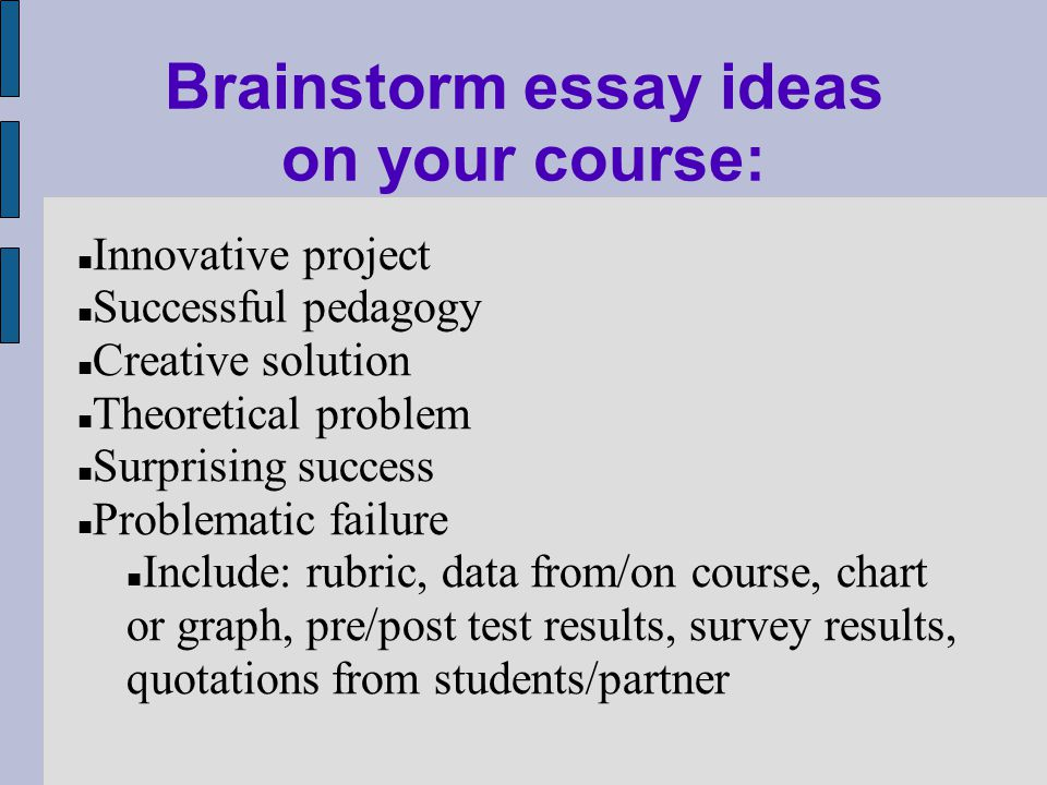 Brainstorm essay ideas on your course: Innovative project Successful pedagogy Creative solution Theoretical problem Surprising success Problematic failure Include: rubric, data from/on course, chart or graph, pre/post test results, survey results, quotations from students/partner