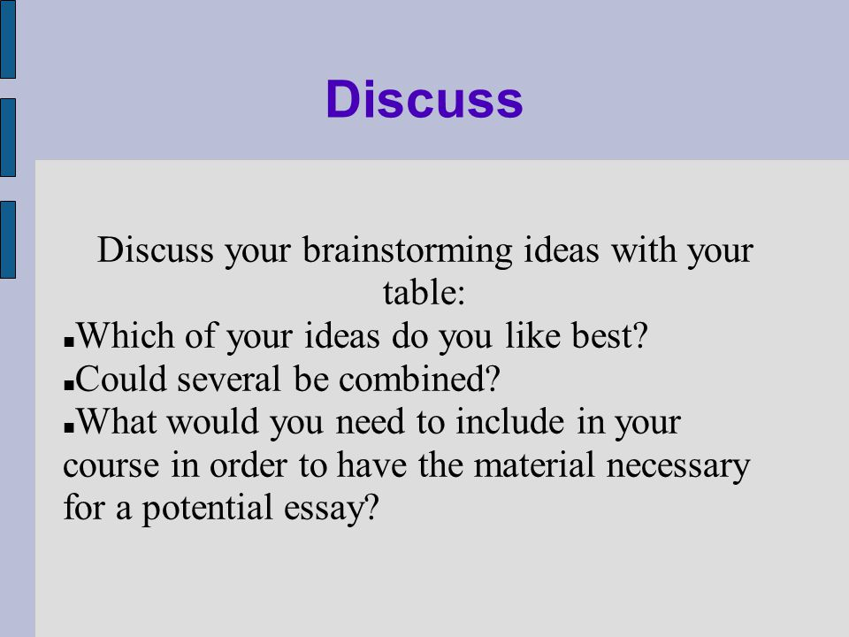 Discuss Discuss your brainstorming ideas with your table: Which of your ideas do you like best.