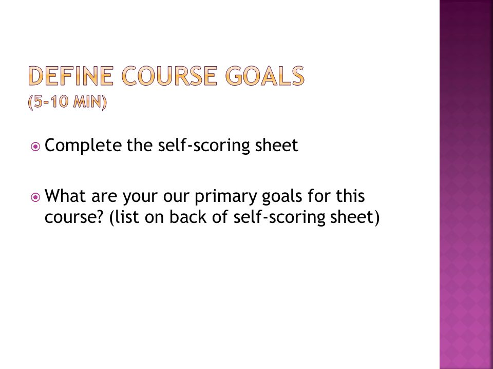  Complete the self-scoring sheet  What are your our primary goals for this course.