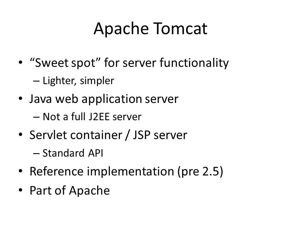 Apache Tomcat Sweet spot for server functionality – Lighter, simpler Java web application server – Not a full J2EE server Servlet container / JSP server – Standard API Reference implementation (pre 2.5) Part of Apache