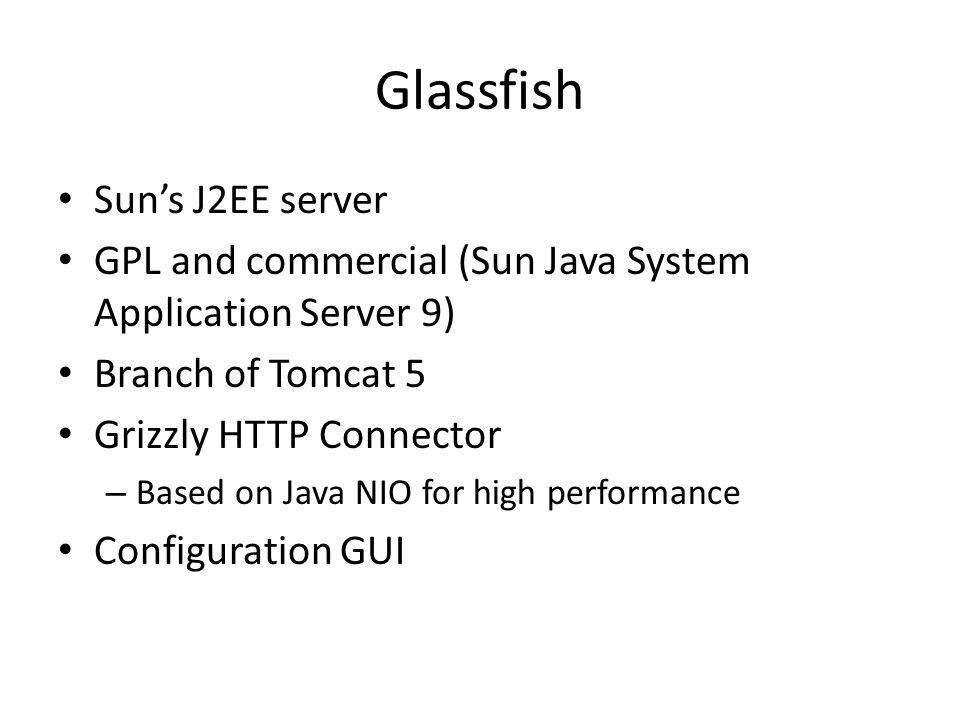 Glassfish Sun's J2EE server GPL and commercial (Sun Java System Application Server 9) Branch of Tomcat 5 Grizzly HTTP Connector – Based on Java NIO for high performance Configuration GUI