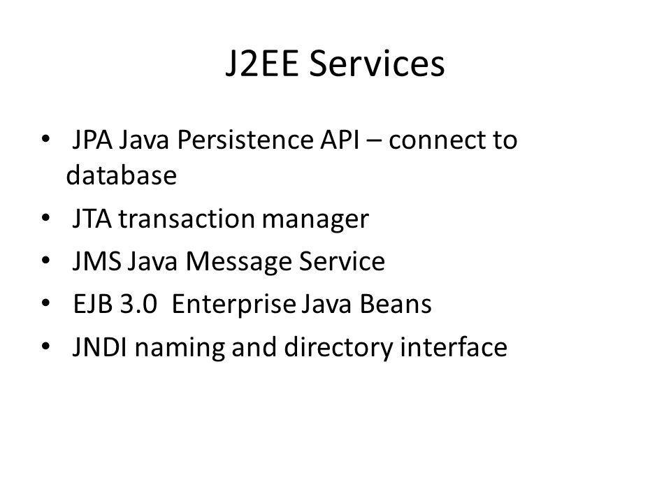 J2EE Services JPA Java Persistence API – connect to database JTA transaction manager JMS Java Message Service EJB 3.0 Enterprise Java Beans JNDI naming and directory interface