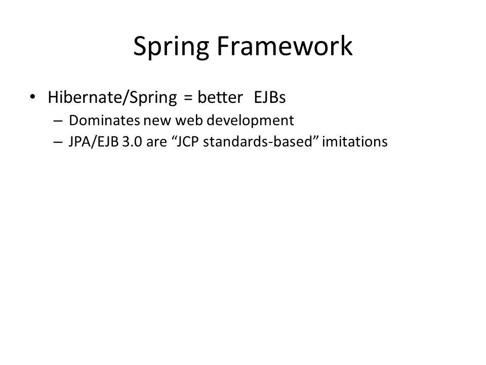 Spring Framework Hibernate/Spring = better EJBs – Dominates new web development – JPA/EJB 3.0 are JCP standards-based imitations