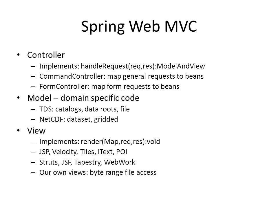 Spring Web MVC Controller – Implements: handleRequest(req,res):ModelAndView – CommandController: map general requests to beans – FormController: map form requests to beans Model – domain specific code – TDS: catalogs, data roots, file – NetCDF: dataset, gridded View – Implements: render(Map,req,res):void – JSP, Velocity, Tiles, iText, POI – Struts, JSF, Tapestry, WebWork – Our own views: byte range file access