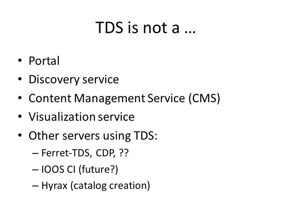 TDS is not a … Portal Discovery service Content Management Service (CMS) Visualization service Other servers using TDS: – Ferret-TDS, CDP, .