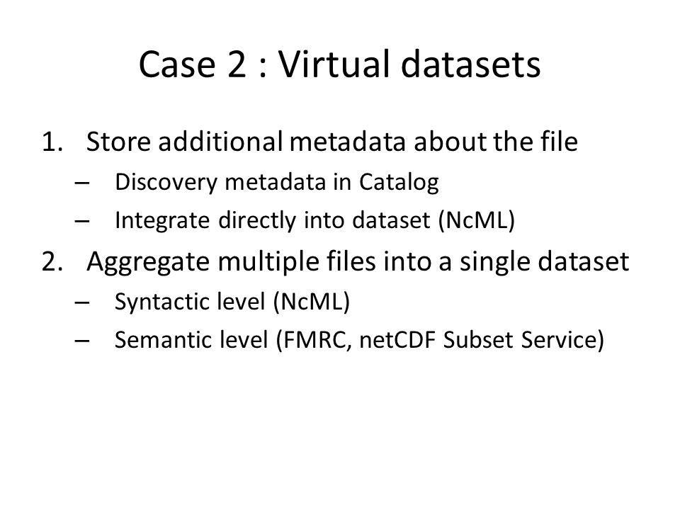 Case 2 : Virtual datasets 1.Store additional metadata about the file – Discovery metadata in Catalog – Integrate directly into dataset (NcML) 2.Aggregate multiple files into a single dataset – Syntactic level (NcML) – Semantic level (FMRC, netCDF Subset Service)