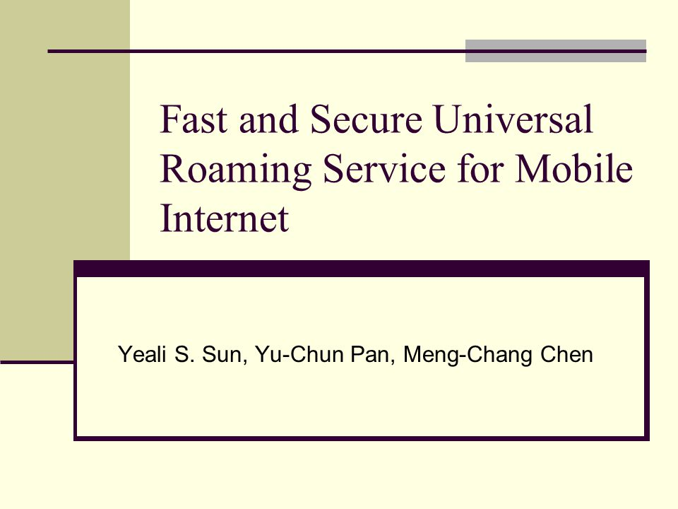 Fast and Secure Universal Roaming Service for Mobile Internet Yeali S. Sun, Yu-Chun Pan, Meng-Chang Chen