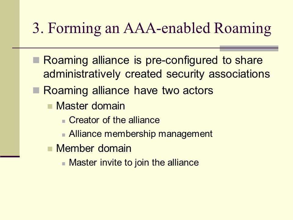3. Forming an AAA-enabled Roaming Roaming alliance is pre-configured to share administratively created security associations Roaming alliance have two