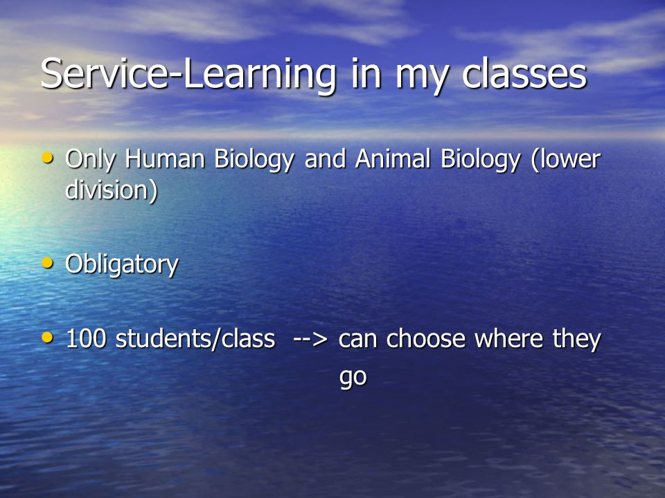 Service-Learning in my classes Only Human Biology and Animal Biology (lower division) Only Human Biology and Animal Biology (lower division) Obligatory Obligatory 100 students/class --> can choose where they 100 students/class --> can choose where they go go