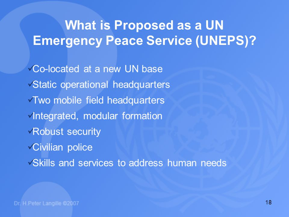 18 What is Proposed as a UN Emergency Peace Service (UNEPS)? Co-located at a new UN base Static operational headquarters Two mobile field headquarters