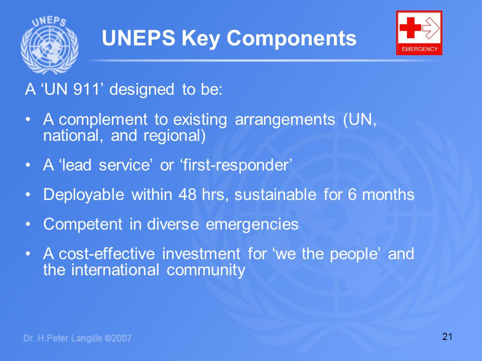 21 A 'UN 911' designed to be: A complement to existing arrangements (UN, national, and regional) A 'lead service' or 'first-responder' Deployable with