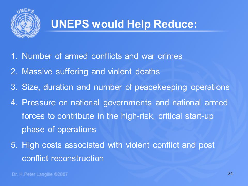 24 1.Number of armed conflicts and war crimes 2.Massive suffering and violent deaths 3.Size, duration and number of peacekeeping operations 4.Pressure on national governments and national armed forces to contribute in the high-risk, critical start-up phase of operations 5.High costs associated with violent conflict and post conflict reconstruction UNEPS would Help Reduce: